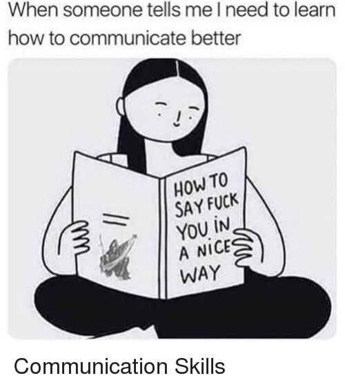 Fuck You, Fuck, and How To: When someone tells me l need to learn  how to communicate better  HOW TO  SAY FUCK    YOU İN  A NICE  WAY Communication Skills