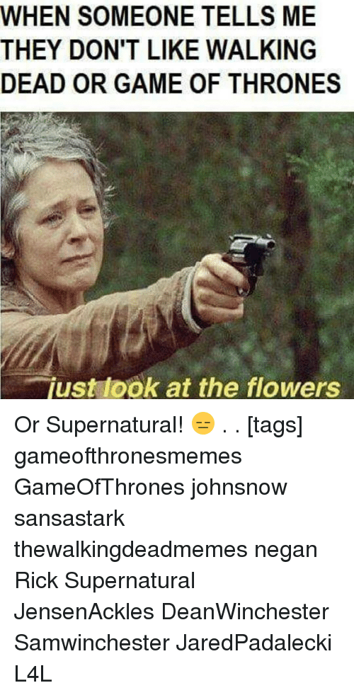 just look at the flowers: WHEN SOMEONE TELLS ME  THEY DON'T LIKE WALKING  DEAD OR GAME OF THRONES  just look at the flowers Or Supernatural! 😑 . . [tags] gameofthronesmemes GameOfThrones johnsnow sansastark thewalkingdeadmemes negan Rick Supernatural JensenAckles DeanWinchester Samwinchester JaredPadalecki L4L