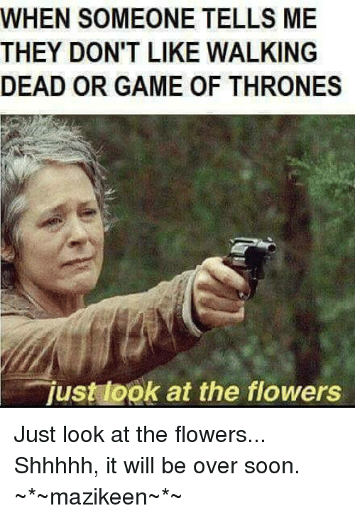 just look at the flowers: WHEN SOMEONE TELLS ME  THEY DON'T LIKE WALKING  DEAD OR GAME OF THRONES  just ook at the flowers Just look at the flowers... Shhhhh, it will be over soon. ~*~mazikeen~*~