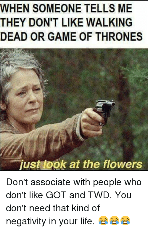 Game of Thrones, Life, and Memes: WHEN SOMEONE TELLS ME  THEY DON'T LIKE WALKING  DEAD OR GAME OF THRONES  just look at the flowers  US Don't associate with people who don't like GOT and TWD. You don't need that kind of negativity in your life. 😂😂😂