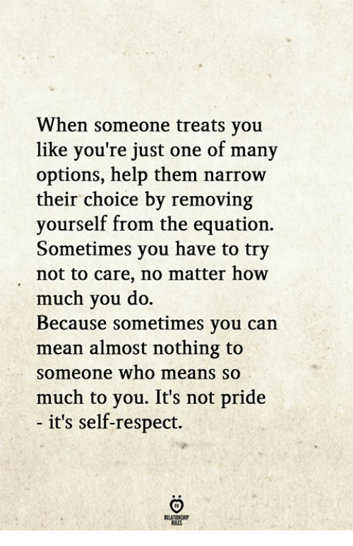 Equation: When someone treats you  like you're just one of many  options, help them narrow  their choice by removing  yourself from the equation.  Sometimes you have to try  not to care, no matter how  much you do.  Because sometimes you can  mean almost nothing to  someone who means so  much to you. It's not pride  - it's self-respect.  RELATIONGHP
