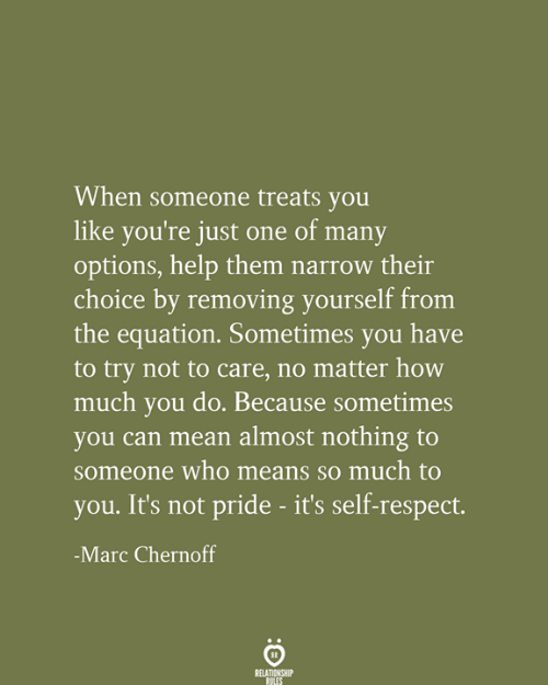 Equation: When someone treats you  like you're just one of many  options, help them narrow their  choice by removing yourself from  the equation. Sometimes you have  to try not to care, no matter how  much you do. Because sometimes  you can mean almost nothing to  someone who means so much to  you. It's not pride - it's self-respect.  -Marc Chernoff  RELATIONSHIP  RULES