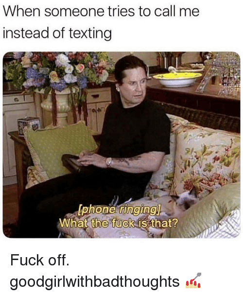 Memes, Phone, and Texting: When someone tries to call me  instead of texting  phone, Г1ndingl  What the fuck is that? Fuck off. goodgirlwithbadthoughts 💅🏼