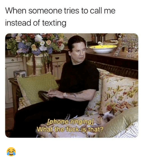 Dank, Texting, and Fuck: When someone tries to call me  instead of texting  What  the  fuck is that? 😂