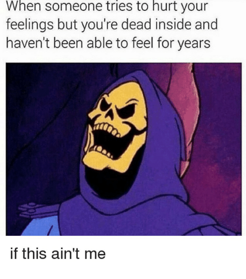 Been, Inside, and For: When someone tries to hurt your  feelings but you're dead inside and  haven't been able to feel for years  if this ain't me