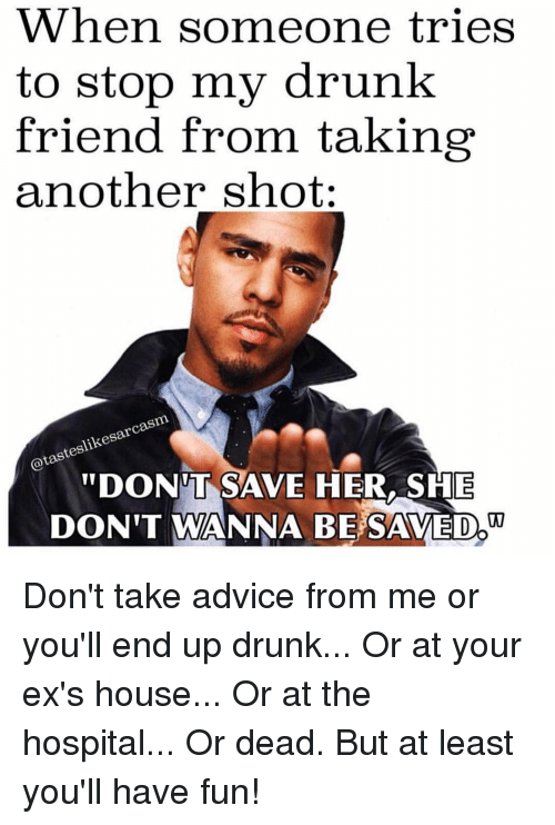 "Advice, Drunk, and Ex's: When someone tries  to stop my drunk  friend from taking  another shot:  rca  slikesar  DONT SAVE HER,SHE  DON'T WANNA BE SAVED"" Don't take advice from me or you'll end up drunk... Or at your ex's house... Or at the hospital... Or dead. But at least you'll have fun!"