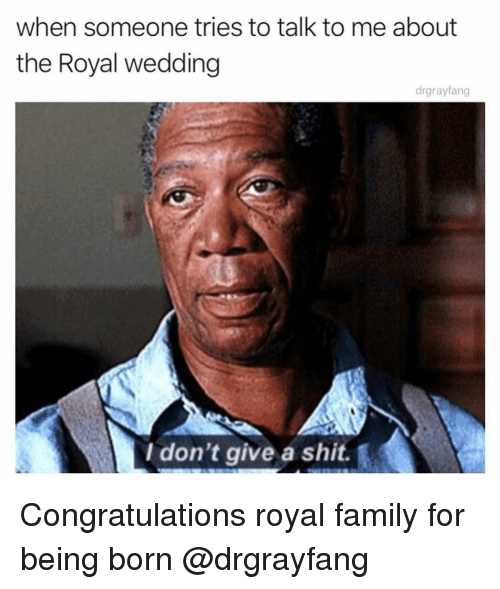 Royal family: when someone tries to talk to me about  the Royal wedding  drgrayfang  I don't give a shit. Congratulations royal family for being born @drgrayfang