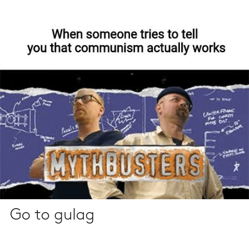 Dank Memes, Communism, and MythBusters: When someone tries to tell  you that communism actually works  ten Fu  MYTHBUSTERS Go to gulag