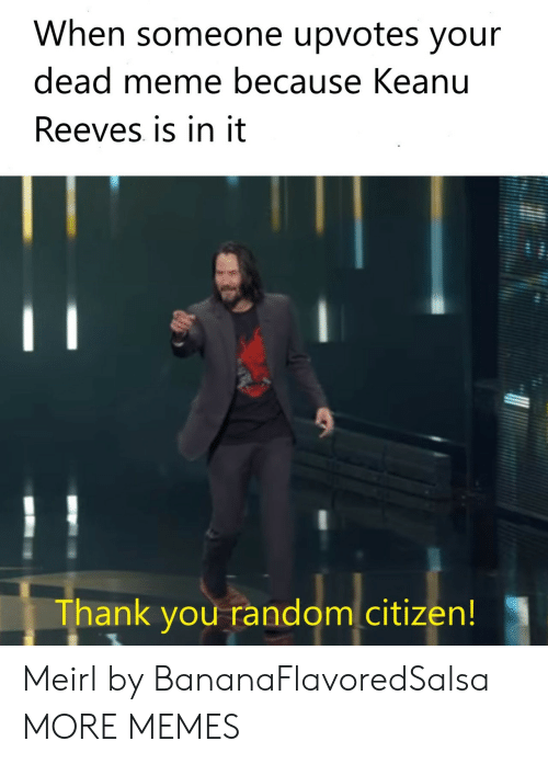 Dank, Meme, and Memes: When someone upvotes your  dead meme because Keanu  Reeves is in it  Thank you random citizen! Meirl by BananaFlavoredSalsa MORE MEMES