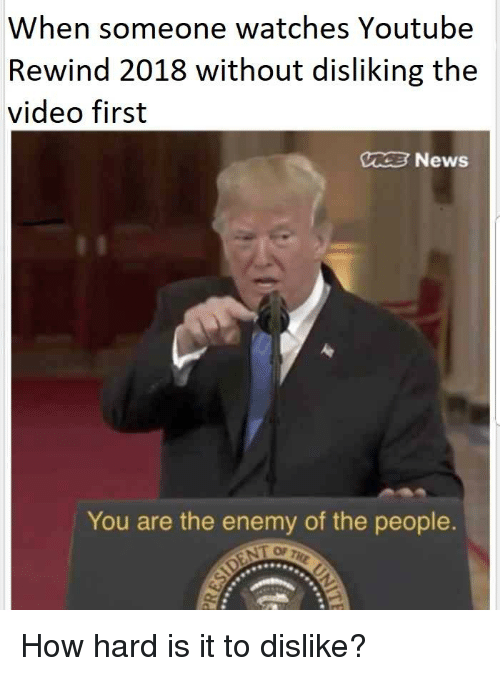 News, youtube.com, and Video: When someone watches Youtube  Rewind 2018 without disliking the  video first  02 News  You are the enemy of the people  OF Th