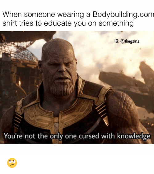 Bodybuilding: When someone wearing a Bodybuilding.com  shirt tries to educate you on something  IG: @thegainz  You're not the only one cursed with knowledge 🙄