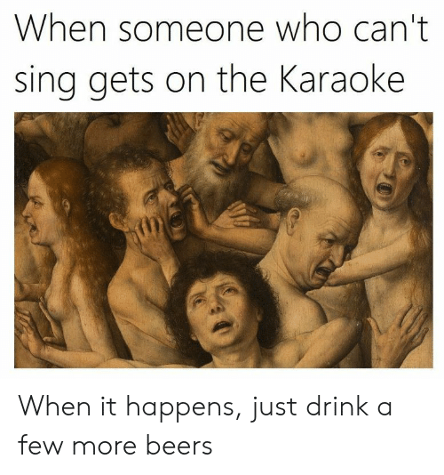 Karaoke: When someone who can't  sing gets on the Karaoke When it happens, just drink a few more beers
