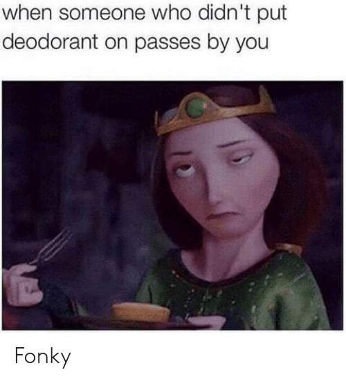 Deodorant: when someone who didn't put  deodorant on passes by you Fonky