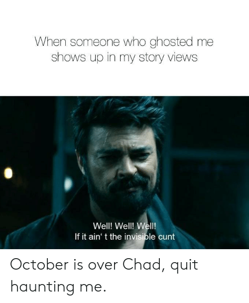 quit: When someone who ghosted me  shows up in my story views  Well! Well! Wel!  If it ain' t the invisible cunt October is over Chad, quit haunting me.