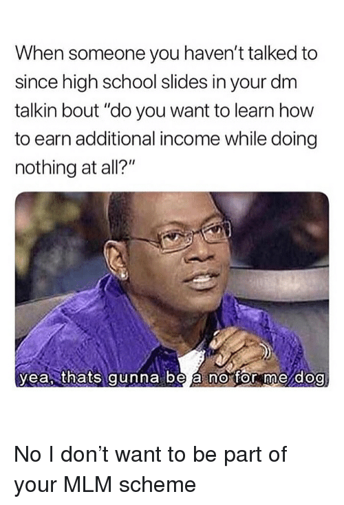 "Memes, School, and How To: When someone you haven't talked to  since high school slides in your dm  talkin bout ""do you want to learn how  to earn additional income while doing  nothing at all?""  yea, thats gunna be á no for me dog  0 No I don't want to be part of your MLM scheme"
