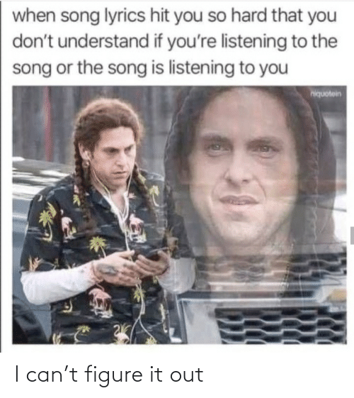 So Hard: when song lyrics hit you so hard that you  don't understand if you're listening to the  song or the song is listening to you  hiquotein I can't figure it out