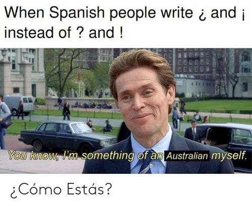 Spanish, Australian, and Aml: When Spanish people write ¿ and i  instead of? and!  You know im something of aml Australian myself ¿Cómo Estás?