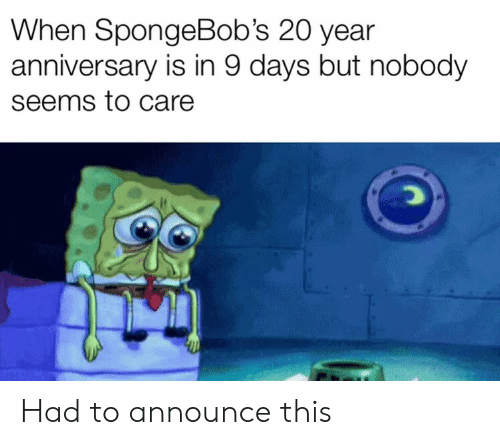 This, Anniversary, and Seems: When SpongeBob's 20 year  anniversary is in 9 days but nobody  seems to care  CO Had to announce this