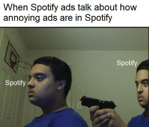 Memes, Spotify, and Annoying: When Spotify ads talk about how  annoying ads are in Spotify  Spotify  Spotify