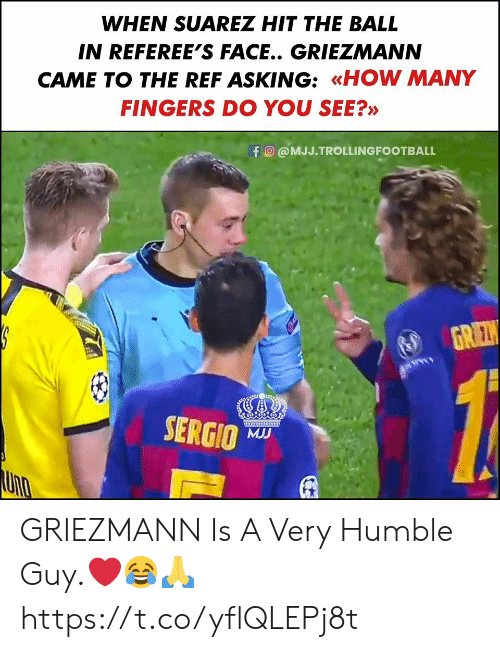 The Ref: WHEN SUAREZ HIT THE BALL  IN REFEREE'S FACE.. GRIEZMANN  CAME TO THE REF ASKING: «HOW MANY  FINGERS DO YOU SEE?»  fO@MJJ.TROLLINGFOOTBALL  GREZ  www  SERGIO  MJJ  URO GRIEZMANN Is A Very Humble Guy.❤️😂🙏 https://t.co/yflQLEPj8t
