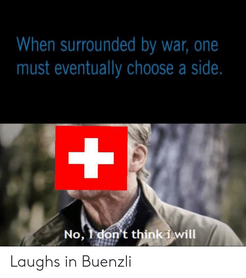 Laughs In: When surrounded by war, one  must eventually choose a side.  +  No, don't thinki will Laughs in Buenzli
