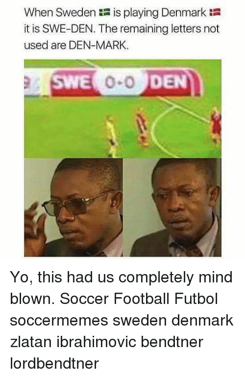 Zlatan Ibrahimovic: When Sweden is playing Denmark  it is SWE-DEN. The remaining letters not  used are DEN-MARK  SWE  DEN Yo, this had us completely mind blown. Soccer Football Futbol soccermemes sweden denmark zlatan ibrahimovic bendtner lordbendtner