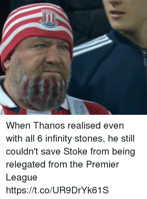 Premier League, Soccer, and Infinity: When Thanos realised even with all 6 infinity stones, he still couldn't save Stoke from being relegated from the Premier League https://t.co/UR9DrYk61S