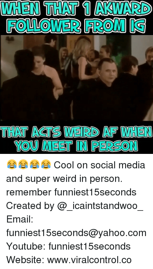 Af, Funny, and Social Media: WHEN THAT AKWARD  THAT ACTS WEIRD AF WHEN  YOU MEET IN PERSON 😂😂😂😂 Cool on social media and super weird in person. remember funniest15seconds Created by @_icaintstandwoo_ Email: funniest15seconds@yahoo.com Youtube: funniest15seconds Website: www.viralcontrol.co