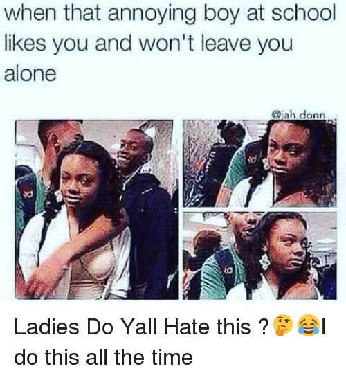 Memes, 🤖, and Jah: when that annoying boy at school  likes you and won't leave you  alone  @jah donn Ladies Do Yall Hate this ?🤔😂I do this all the time
