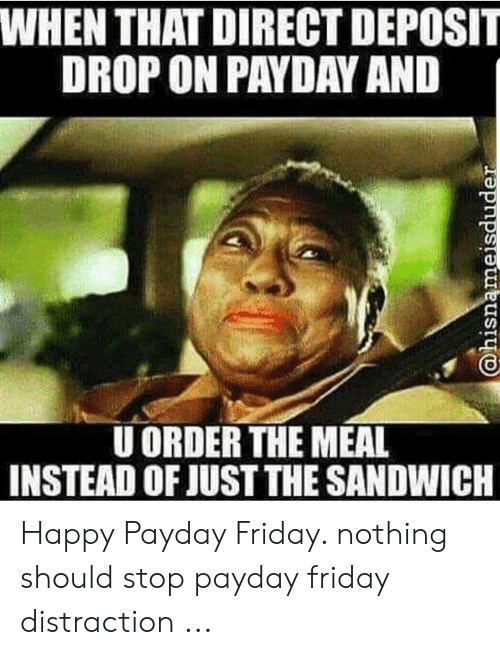 Friday, Happy, and Payday: WHEN THAT DIRECT DEPOSIT  DROP ON PAYDAY AND  U ORDER THE MEAL  INSTEAD OF JUST THE SANDWICH Happy Payday Friday. nothing should stop payday friday distraction ...