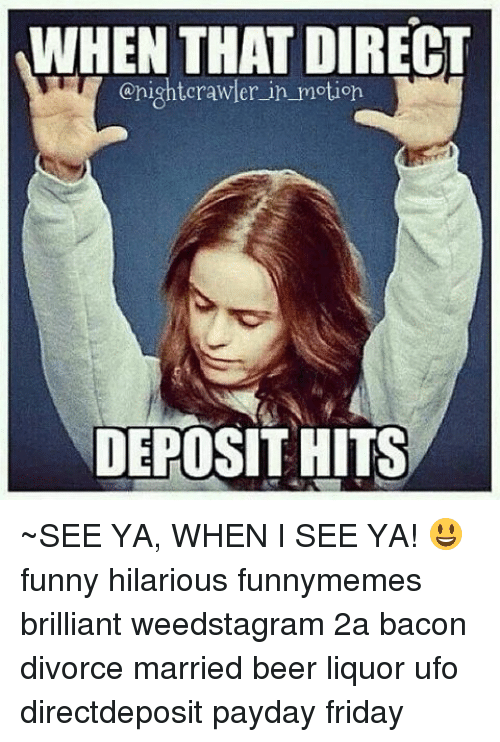 Beer, Friday, and Funny: WHEN THAT DIRECT  onightcrawler in motion  DEPOSIT HITS ~SEE YA, WHEN I SEE YA! 😃 funny hilarious funnymemes brilliant weedstagram 2a bacon divorce married beer liquor ufo directdeposit payday friday