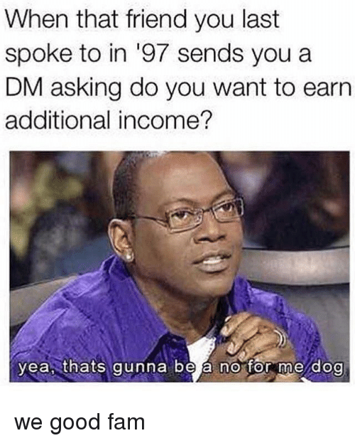 A Dm: When that friend you last  spoke to in '97 sends you a  DM asking do you want to earn  additional income?  yea, thats gunna be a no for me dog we good fam