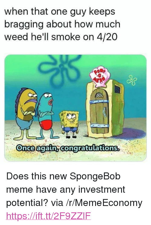 "Meme, SpongeBob, and Weed: when that one guy keeps  bragging about how much  weed he'll smoke on 4/20  -0  Once again congratulations. <p>Does this new SpongeBob meme have any investment potential? via /r/MemeEconomy <a href=""https://ift.tt/2F9ZZlF"">https://ift.tt/2F9ZZlF</a></p>"