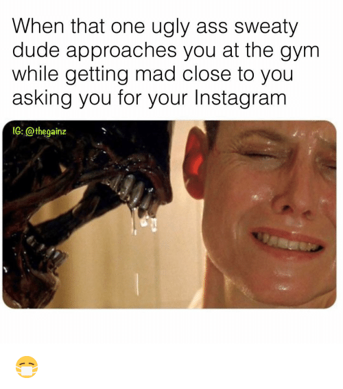 ugly ass: When that one ugly ass sweaty  dude approaches you at the gym  while getting mad close to you  asking you for your Instagranm  1G: @thegainz 😷