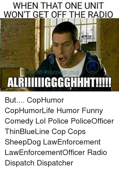 Funny, Lol, and Memes: WHEN THAT ONE UNIT  WON'T GET OFF THE RADIO  ALRIIIIIIGGGGHHHT!!!!! But.... CopHumor CopHumorLife Humor Funny Comedy Lol Police PoliceOfficer ThinBlueLine Cop Cops SheepDog LawEnforcement LawEnforcementOfficer Radio Dispatch Dispatcher