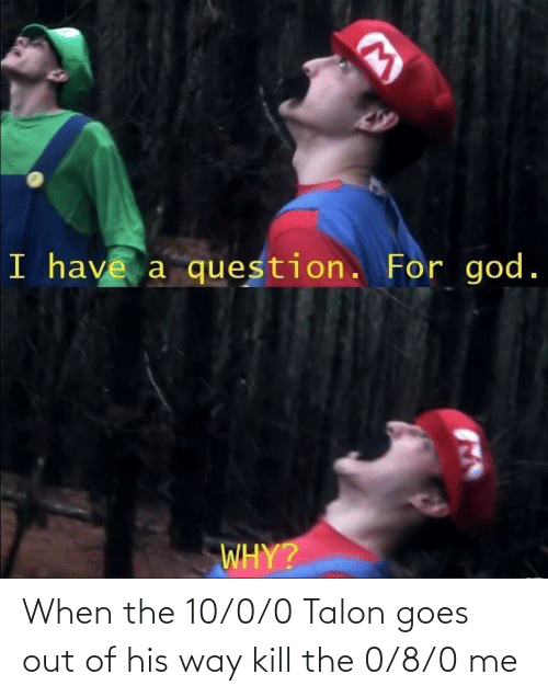 8 0: When the 10/0/0 Talon goes out of his way kill the 0/8/0 me