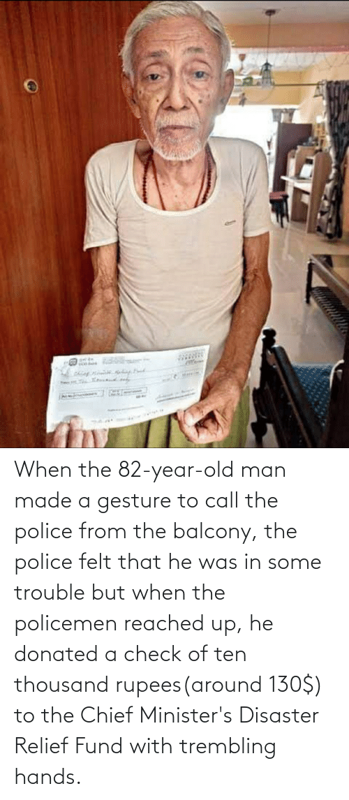 Fund: When the 82-year-old man made a gesture to call the police from the balcony, the police felt that he was in some trouble but when the policemen reached up, he donated a check of ten thousand rupees(around 130$) to the Chief Minister's Disaster Relief Fund with trembling hands.