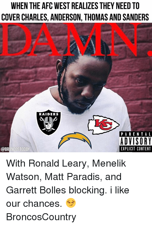 Memes, Parental Advisory, and Broncos: WHEN THE AFC WEST REALIZES THEY NEEDTO  COVER CHARLES, ANDERSON, THOMAS AND SANDERS  RAIDERS  PARENTAL  ADVISORY  EXPLICIT CONTENT  @BRONCOS TODAY With Ronald Leary, Menelik Watson, Matt Paradis, and Garrett Bolles blocking. i like our chances. 😏 BroncosCountry