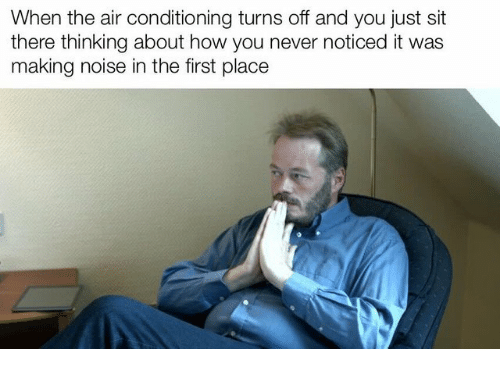 Never, How, and Air: When the air conditioning turns off and you just sit  there thinking about how you never noticed it was  making noise in the first place