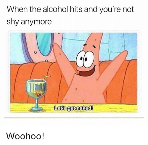 Alcohol, Naked, and Shy: When the alcohol hits and you're not  shy anymore  Lets get naked! Woohoo!