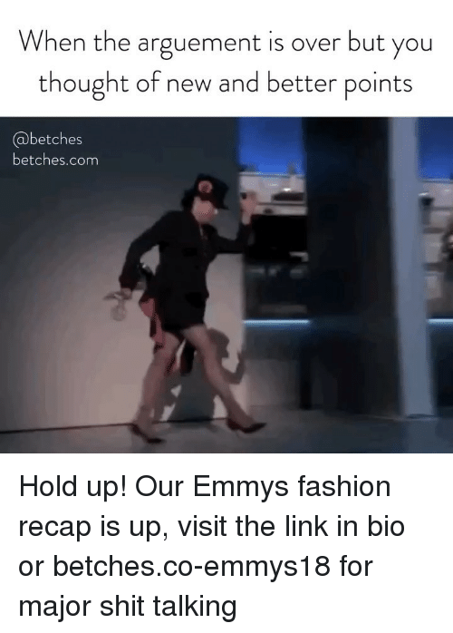 Fashion, Shit, and Link: When the arguement is over but you  thought of new and better points  @betches  betches.com Hold up! Our Emmys fashion recap is up, visit the link in bio or betches.co-emmys18 for major shit talking