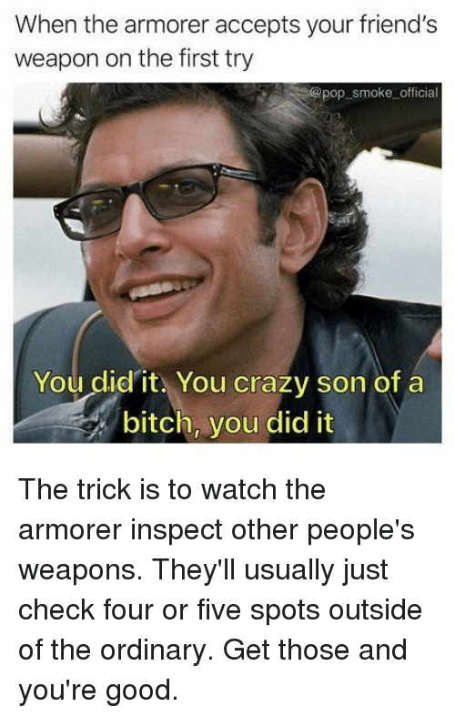 Bitch, Crazy, and Friends: When the armorer accepts your friend's  weapon on the first try  pop smoke official  You didit. You crazy son of a  bitch, you did it The trick is to watch the armorer inspect other people's weapons. They'll usually just check four or five spots outside of the ordinary. Get those and you're good.
