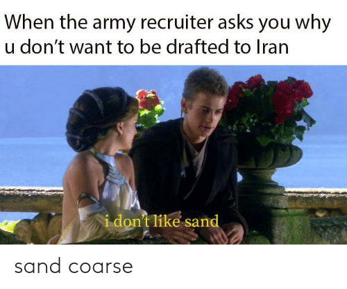 Dont Want To: When the army recruiter asks you why  u don't want to be drafted to Iran  i don't like sand sand coarse