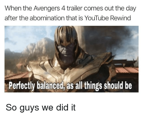 youtube.com, Avengers, and The Avengers: When the Avengers 4 trailer comes out the day  after the abomination that is YouTube Rewing  Perfectly balanced, as all things should be So guys we did it