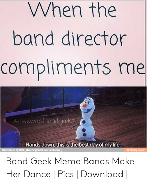 Band Geek Meme: When the  band director  compliments me  @awkwardbandgee  Hands down, this is the best day of my life  Reinvented by DCiF_Marc  Funny  o0 Band Geek Meme Bands Make Her Dance | Pics | Download |