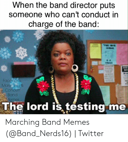Marching Band Memes: When the band director puts  someone who can't conduct in  charge of the band:  Facebook  Marching &  Concert  Band  Memes  The lord is testing me  10 Marching Band Memes (@Band_Nerds16) | Twitter