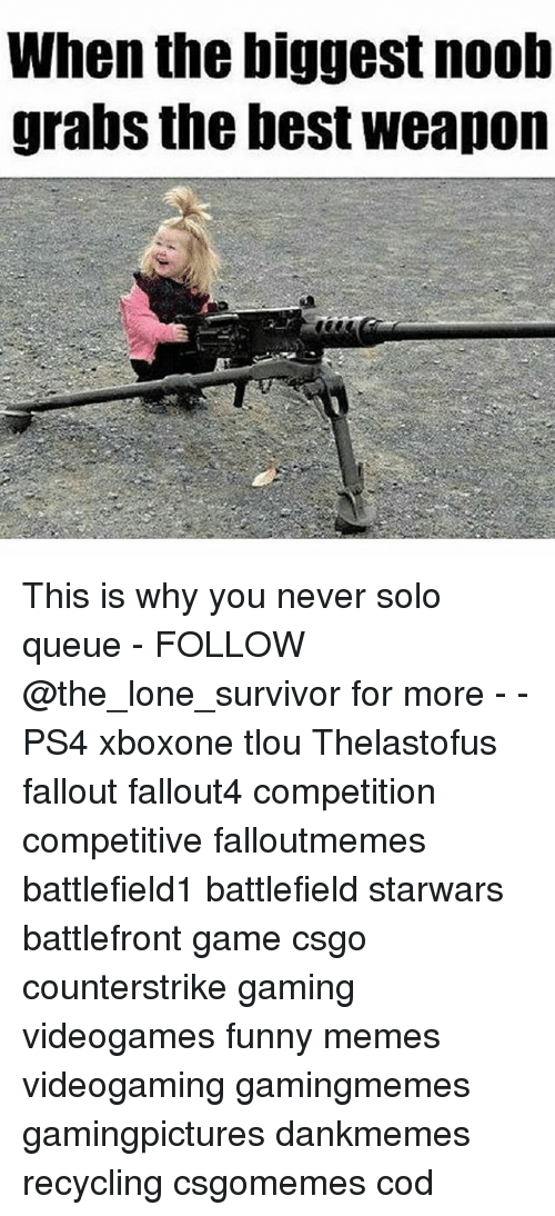noobness: When the biggest noob  grabs the best weapon This is why you never solo queue - FOLLOW @the_lone_survivor for more - - PS4 xboxone tlou Thelastofus fallout fallout4 competition competitive falloutmemes battlefield1 battlefield starwars battlefront game csgo counterstrike gaming videogames funny memes videogaming gamingmemes gamingpictures dankmemes recycling csgomemes cod