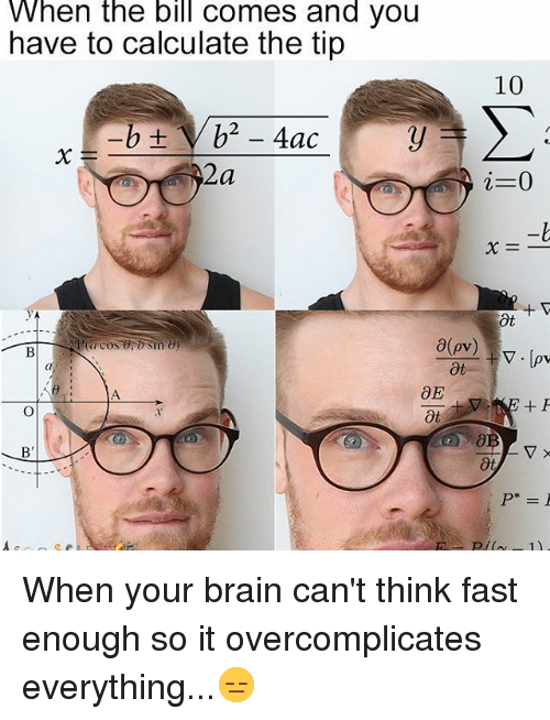 Calculation: When the bill comes and you  have to calculate the tip  10  i 0  pv  V. Cov When your brain can't think fast enough so it overcomplicates everything...😑