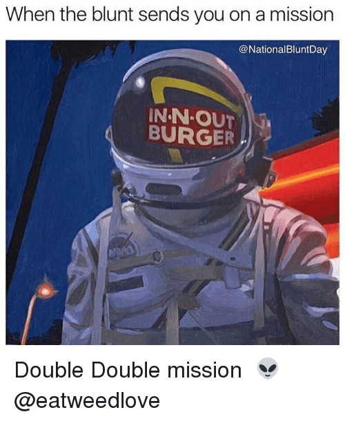 Memes, 🤖, and Burger: When the blunt sends you on a mission  @NationalBluntDay  INN-OUT  BURGER �Double Double mission 👽 @eatweedlove