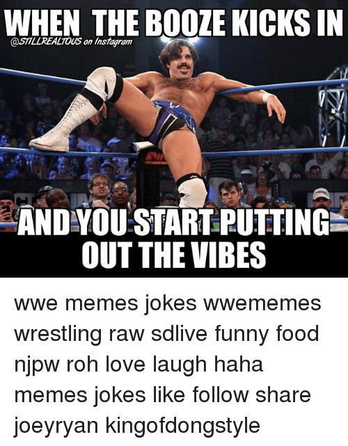 Wwe Memes: WHEN THE BOOZE KICKSIN  @STTLLREALTOUS on linsmagiam  AND YOU START PUTTINGL  OUT THE VIBES wwe memes jokes wwememes wrestling raw sdlive funny food njpw roh love laugh haha memes jokes like follow share joeyryan kingofdongstyle